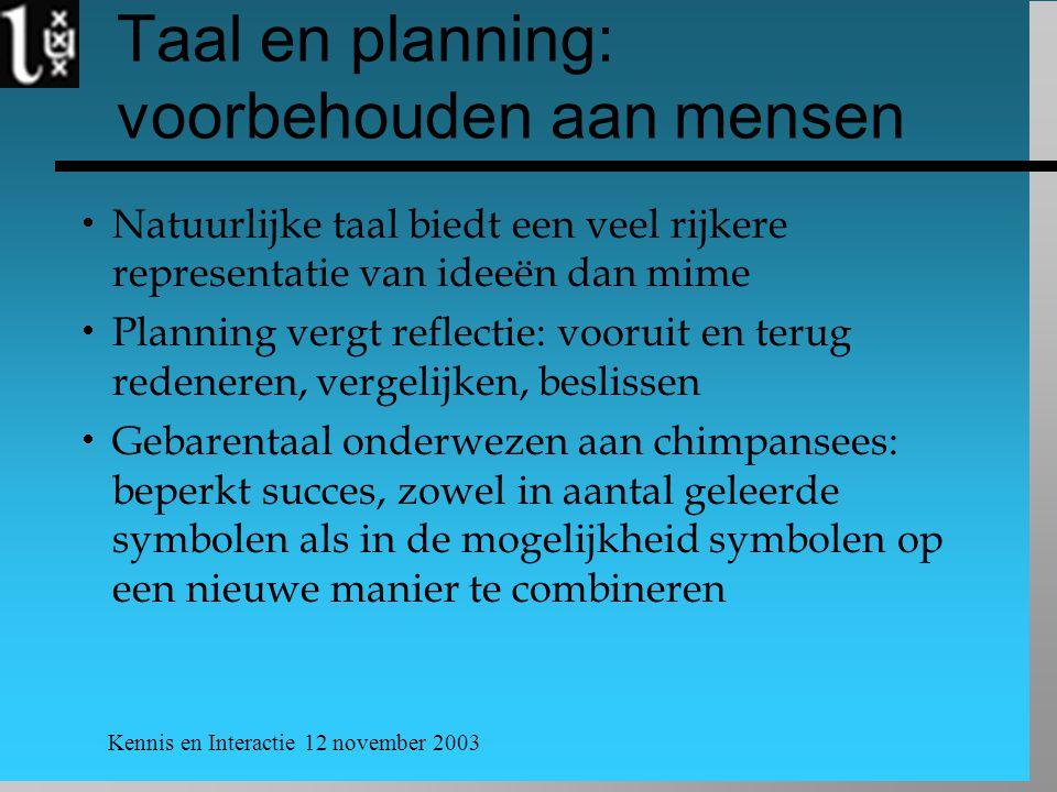 Kennis en Interactie 12 november 2003 Taal en planning: voorbehouden aan mensen  Natuurlijke taal biedt een veel rijkere representatie van ideeën dan