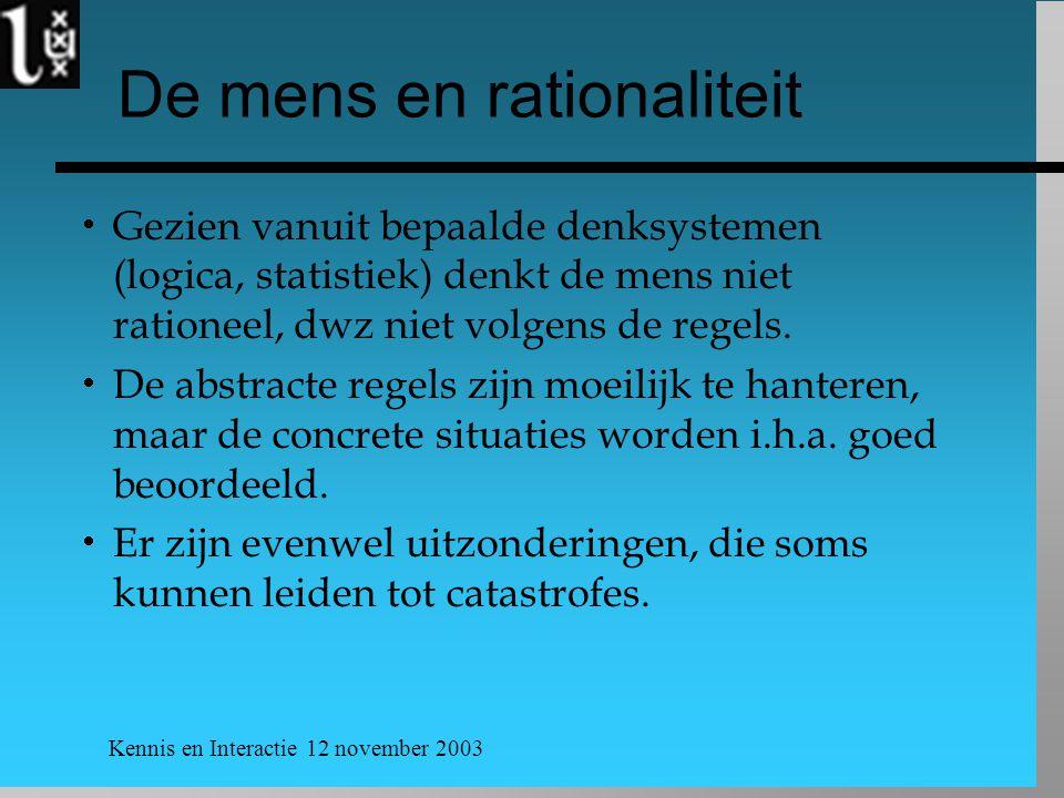 Kennis en Interactie 12 november 2003 De mens en rationaliteit  Gezien vanuit bepaalde denksystemen (logica, statistiek) denkt de mens niet rationeel, dwz niet volgens de regels.