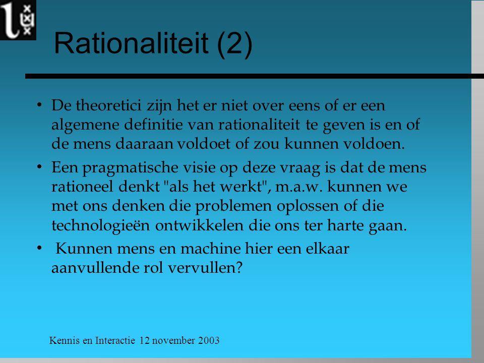 Kennis en Interactie 12 november 2003 Rationaliteit (2)  De theoretici zijn het er niet over eens of er een algemene definitie van rationaliteit te geven is en of de mens daaraan voldoet of zou kunnen voldoen.