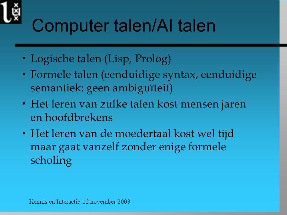 Kennis en Interactie 12 november 2003 Computer talen/AI talen  Logische talen (Lisp, Prolog)  Formele talen (eenduidige syntax, eenduidige semantiek