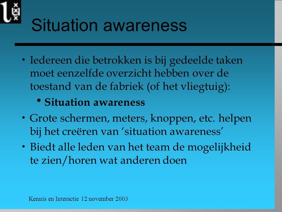 Kennis en Interactie 12 november 2003 Situation awareness  Iedereen die betrokken is bij gedeelde taken moet eenzelfde overzicht hebben over de toestand van de fabriek (of het vliegtuig):  Situation awareness  Grote schermen, meters, knoppen, etc.