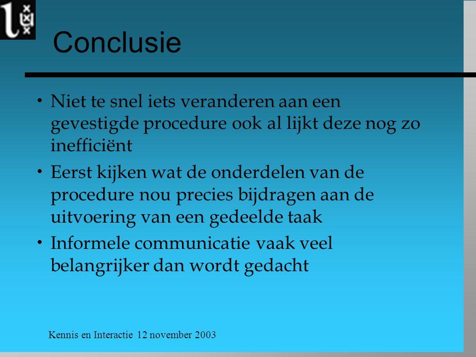 Kennis en Interactie 12 november 2003 Conclusie  Niet te snel iets veranderen aan een gevestigde procedure ook al lijkt deze nog zo inefficiënt  Eer