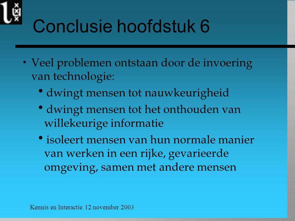 Kennis en Interactie 12 november 2003 Conclusie hoofdstuk 6  Veel problemen ontstaan door de invoering van technologie:  dwingt mensen tot nauwkeuri