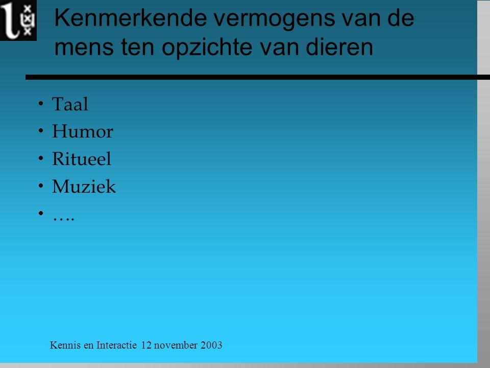 Kennis en Interactie 12 november 2003 Kenmerkende vermogens van de mens ten opzichte van dieren  Taal  Humor  Ritueel  Muziek  ….