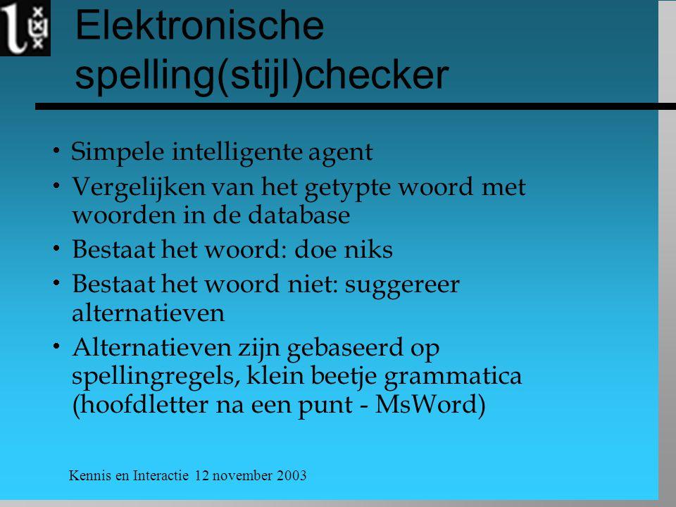 Kennis en Interactie 12 november 2003 Elektronische spelling(stijl)checker  Simpele intelligente agent  Vergelijken van het getypte woord met woorde