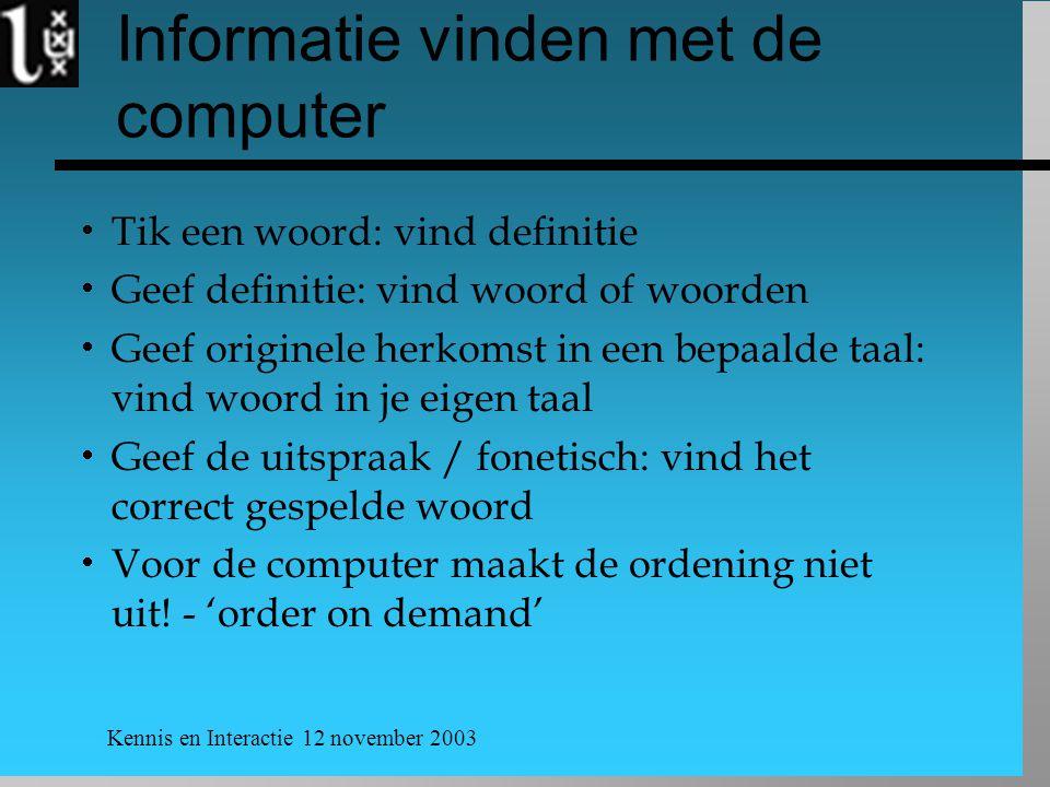 Kennis en Interactie 12 november 2003 Informatie vinden met de computer  Tik een woord: vind definitie  Geef definitie: vind woord of woorden  Geef