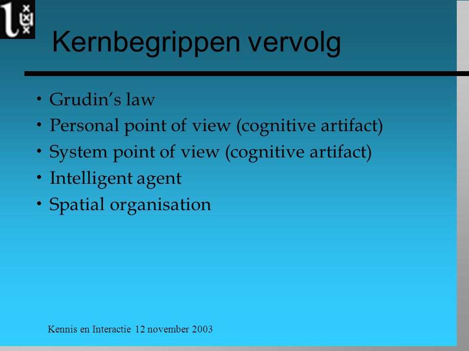Kennis en Interactie 12 november 2003 Kernbegrippen vervolg  Grudin's law  Personal point of view (cognitive artifact)  System point of view (cognitive artifact)  Intelligent agent  Spatial organisation