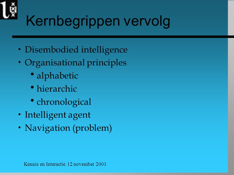Kennis en Interactie 12 november 2003 Kernbegrippen vervolg  Disembodied intelligence  Organisational principles  alphabetic  hierarchic  chronological  Intelligent agent  Navigation (problem)