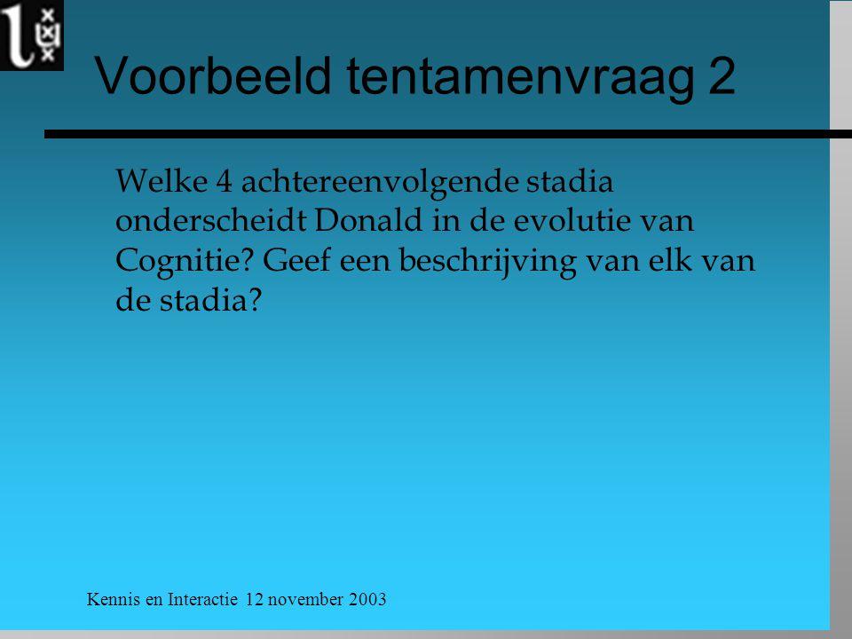 Kennis en Interactie 12 november 2003 Voorbeeld tentamenvraag 2 Welke 4 achtereenvolgende stadia onderscheidt Donald in de evolutie van Cognitie.