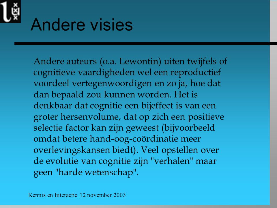 Kennis en Interactie 12 november 2003 Andere visies Andere auteurs (o.a. Lewontin) uiten twijfels of cognitieve vaardigheden wel een reproductief voor