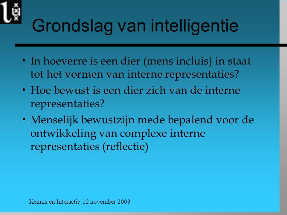 Kennis en Interactie 12 november 2003 Grondslag van intelligentie  In hoeverre is een dier (mens incluis) in staat tot het vormen van interne representaties.