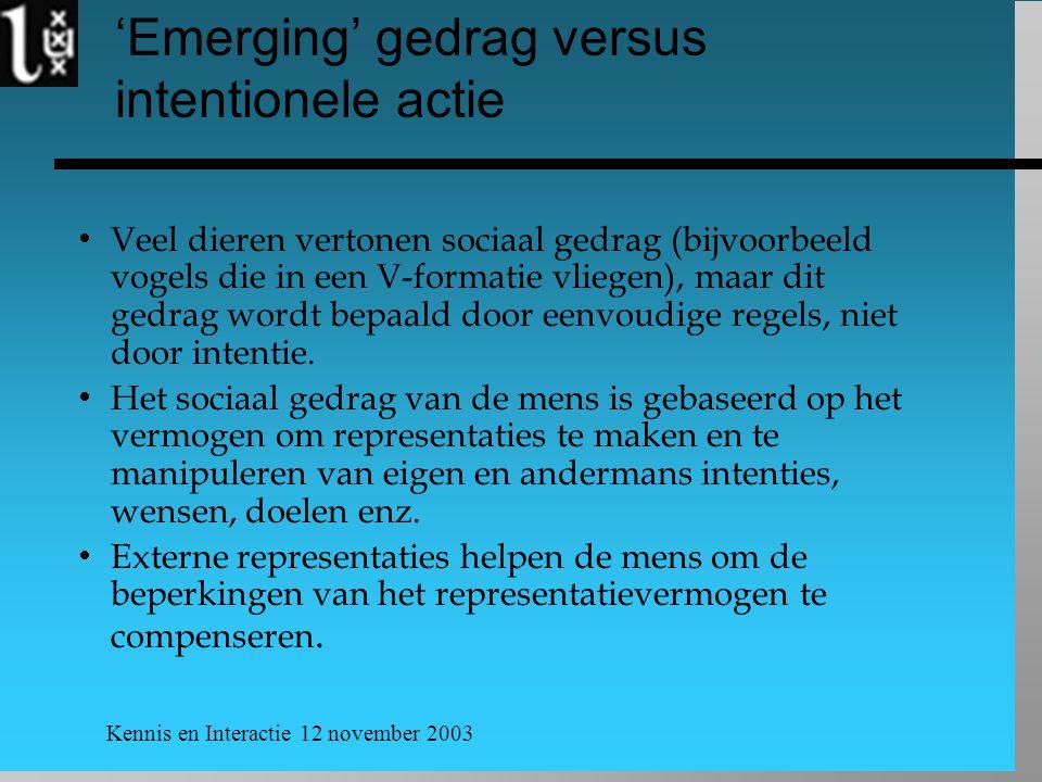 Kennis en Interactie 12 november 2003 'Emerging' gedrag versus intentionele actie  Veel dieren vertonen sociaal gedrag (bijvoorbeeld vogels die in een V-formatie vliegen), maar dit gedrag wordt bepaald door eenvoudige regels, niet door intentie.