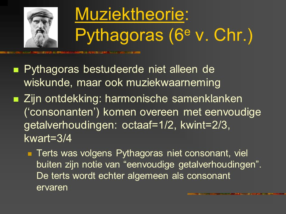 Muziektheorie: Pythagoras (6 e v. Chr.) Pythagoras bestudeerde niet alleen de wiskunde, maar ook muziekwaarneming Zijn ontdekking: harmonische samenkl