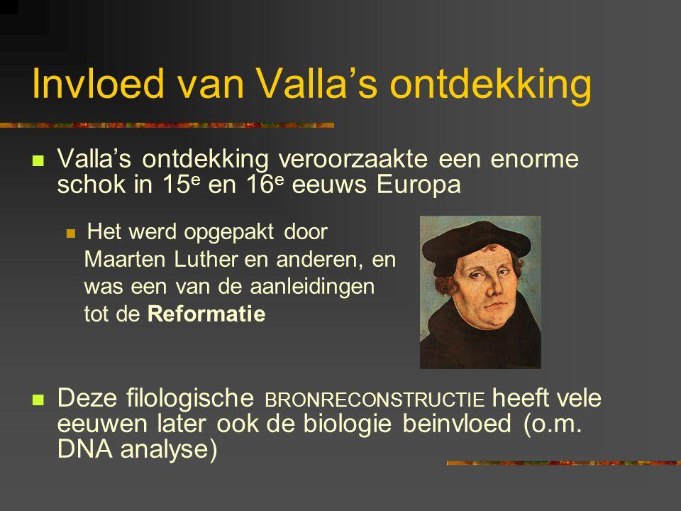 Invloed van Valla's ontdekking Valla's ontdekking veroorzaakte een enorme schok in 15 e en 16 e eeuws Europa Het werd opgepakt door Maarten Luther en anderen, en was een van de aanleidingen tot de Reformatie Deze filologische BRONRECONSTRUCTIE heeft vele eeuwen later ook de biologie beinvloed (o.m.