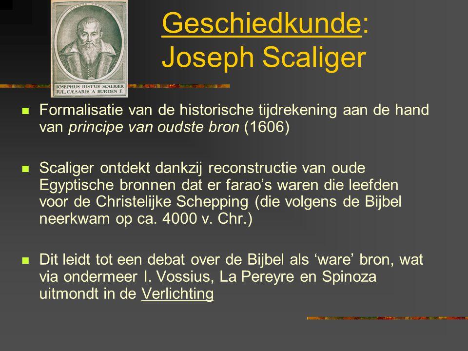 Geschiedkunde: Joseph Scaliger Formalisatie van de historische tijdrekening aan de hand van principe van oudste bron (1606) Scaliger ontdekt dankzij reconstructie van oude Egyptische bronnen dat er farao's waren die leefden voor de Christelijke Schepping (die volgens de Bijbel neerkwam op ca.