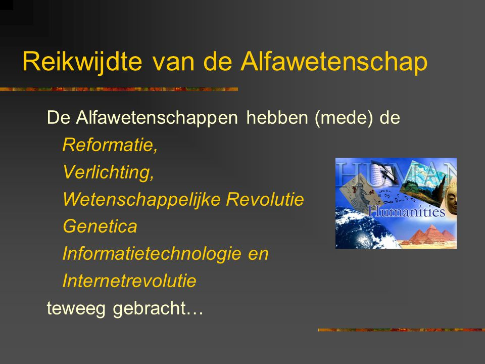 Reikwijdte van de Alfawetenschap De Alfawetenschappen hebben (mede) de Reformatie, Verlichting, Wetenschappelijke Revolutie Genetica Informatietechnologie en Internetrevolutie teweeg gebracht…
