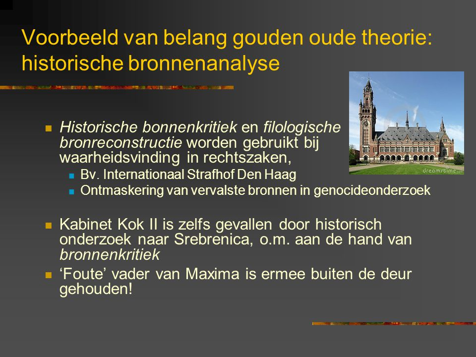 Voorbeeld van belang gouden oude theorie: historische bronnenanalyse Historische bonnenkritiek en filologische bronreconstructie worden gebruikt bij waarheidsvinding in rechtszaken, Bv.