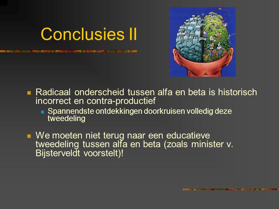 Conclusies II Radicaal onderscheid tussen alfa en beta is historisch incorrect en contra-productief Spannendste ontdekkingen doorkruisen volledig deze tweedeling We moeten niet terug naar een educatieve tweedeling tussen alfa en beta (zoals minister v.