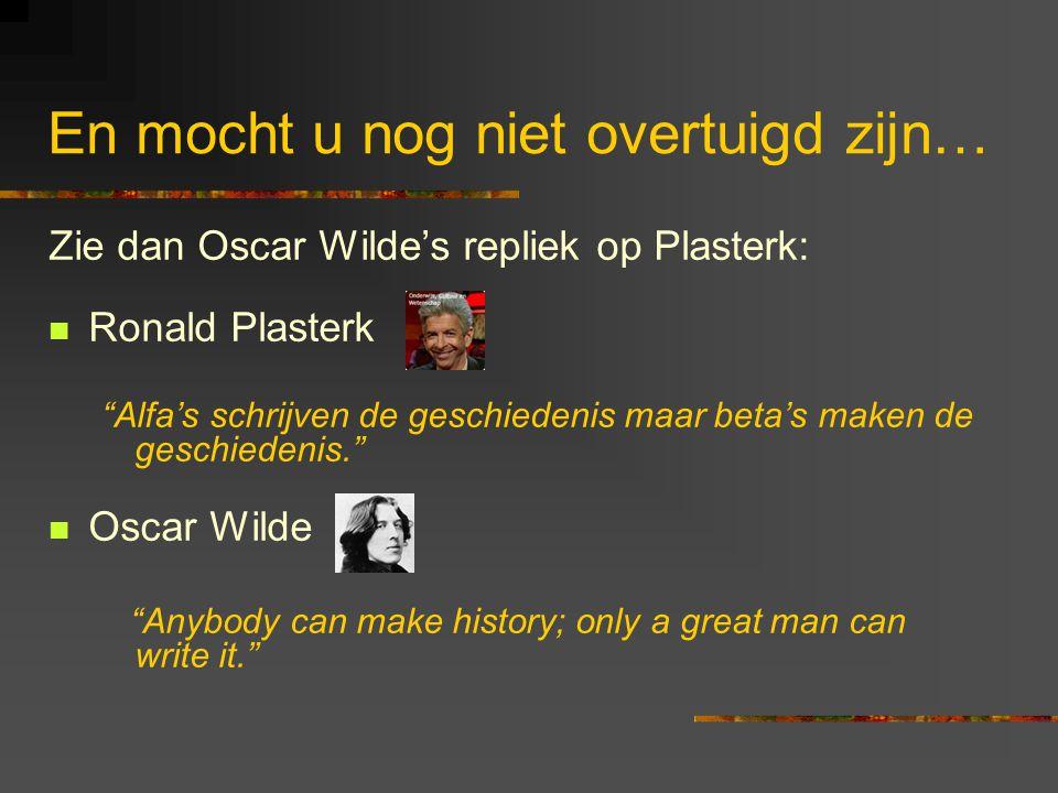 En mocht u nog niet overtuigd zijn… Zie dan Oscar Wilde's repliek op Plasterk: Ronald Plasterk Alfa's schrijven de geschiedenis maar beta's maken de geschiedenis. Oscar Wilde Anybody can make history; only a great man can write it.