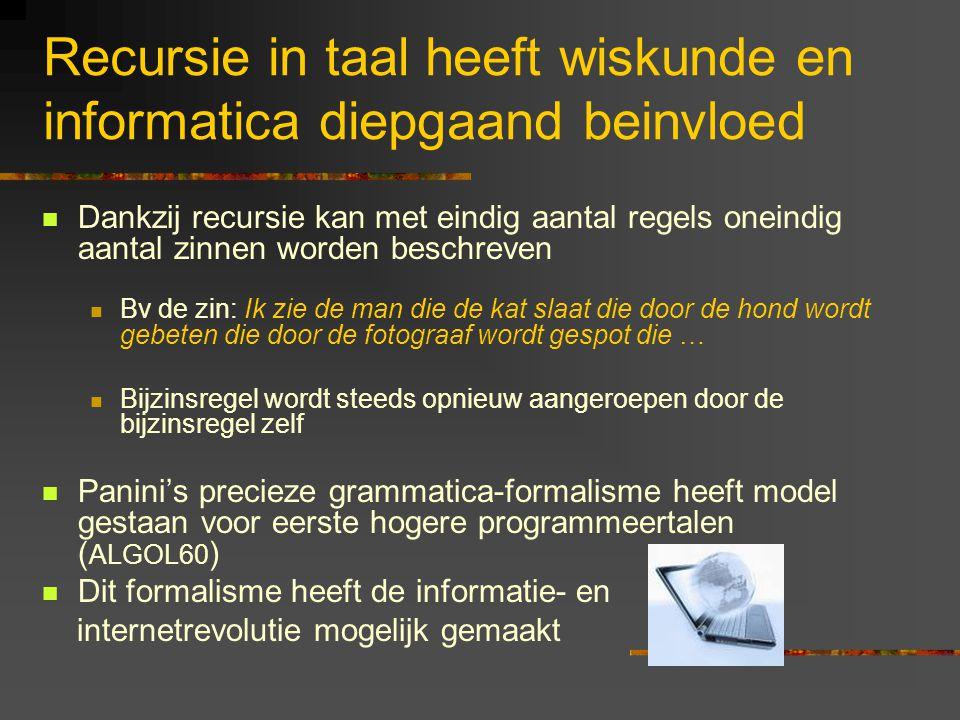 Recursie in taal heeft wiskunde en informatica diepgaand beinvloed Dankzij recursie kan met eindig aantal regels oneindig aantal zinnen worden beschreven Bv de zin: Ik zie de man die de kat slaat die door de hond wordt gebeten die door de fotograaf wordt gespot die … Bijzinsregel wordt steeds opnieuw aangeroepen door de bijzinsregel zelf Panini's precieze grammatica-formalisme heeft model gestaan voor eerste hogere programmeertalen ( ALGOL60 ) Dit formalisme heeft de informatie- en internetrevolutie mogelijk gemaakt