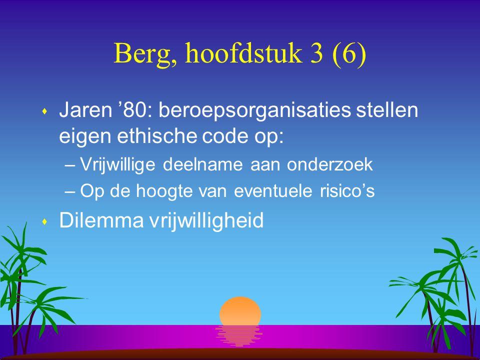 Berg, hoofdstuk 3 (6) s Jaren '80: beroepsorganisaties stellen eigen ethische code op: –Vrijwillige deelname aan onderzoek –Op de hoogte van eventuele risico's s Dilemma vrijwilligheid