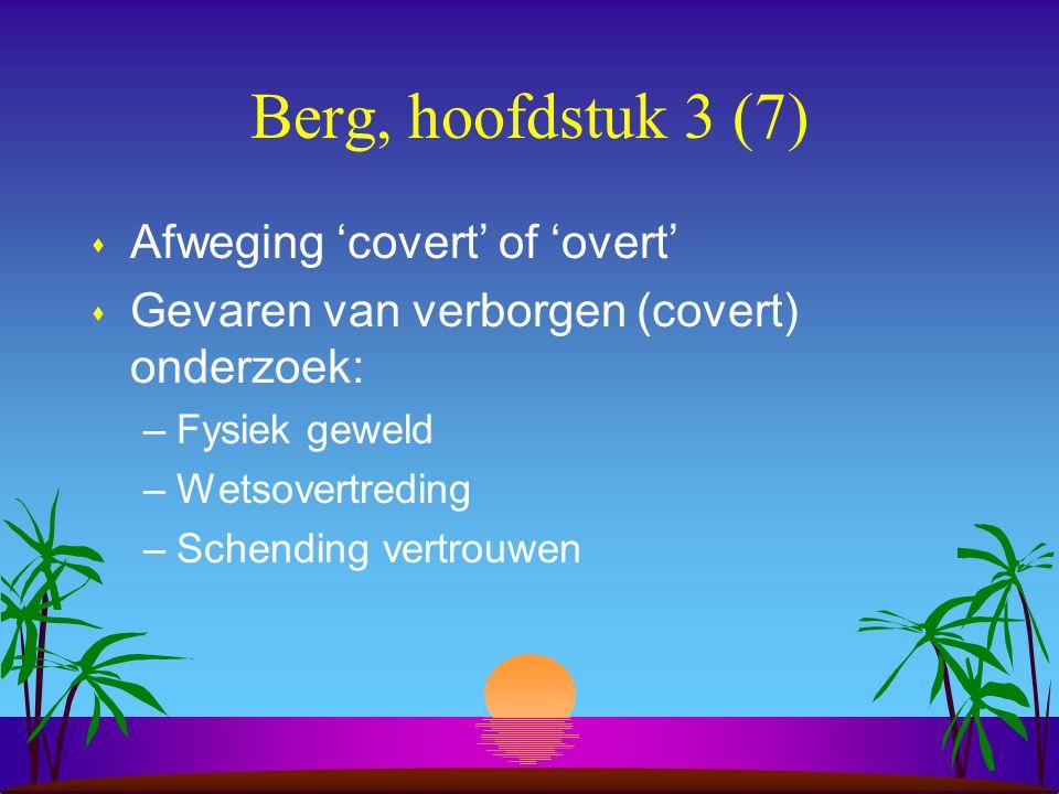 Berg, hoofdstuk 3 (7) s Afweging 'covert' of 'overt' s Gevaren van verborgen (covert) onderzoek: –Fysiek geweld –Wetsovertreding –Schending vertrouwen