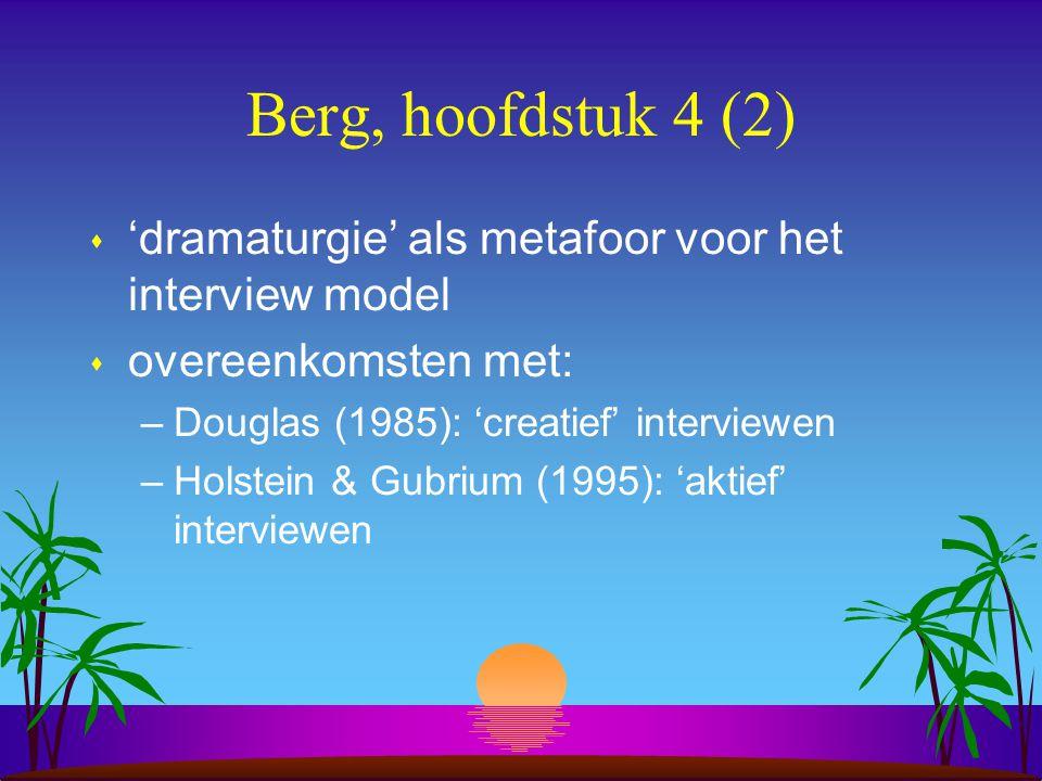 Berg, hoofdstuk 4 (2) s 'dramaturgie' als metafoor voor het interview model s overeenkomsten met: –Douglas (1985): 'creatief' interviewen –Holstein & Gubrium (1995): 'aktief' interviewen
