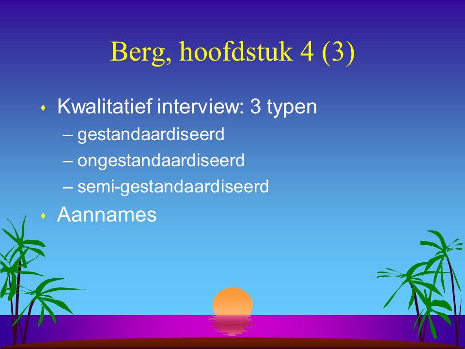 Berg, hoofdstuk 4 (3) s Kwalitatief interview: 3 typen –gestandaardiseerd –ongestandaardiseerd –semi-gestandaardiseerd s Aannames