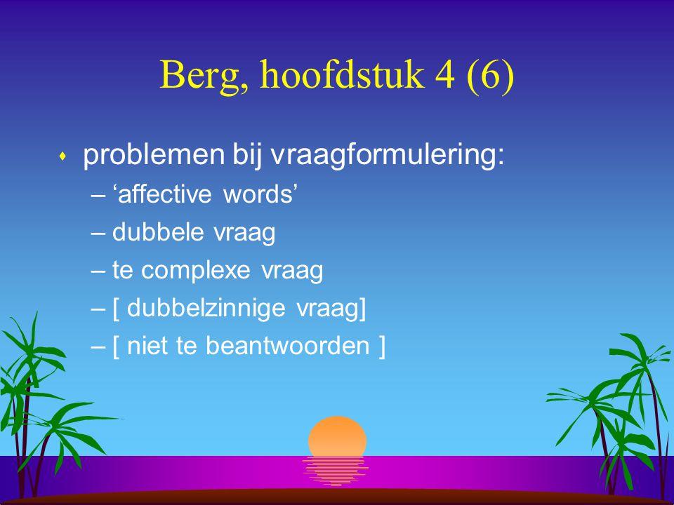 Berg, hoofdstuk 4 (6) s problemen bij vraagformulering: –'affective words' –dubbele vraag –te complexe vraag –[ dubbelzinnige vraag] –[ niet te beantwoorden ]