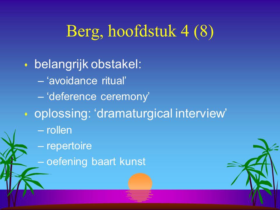 Berg, hoofdstuk 4 (8) s belangrijk obstakel: –'avoidance ritual' –'deference ceremony' s oplossing: 'dramaturgical interview' –rollen –repertoire –oefening baart kunst