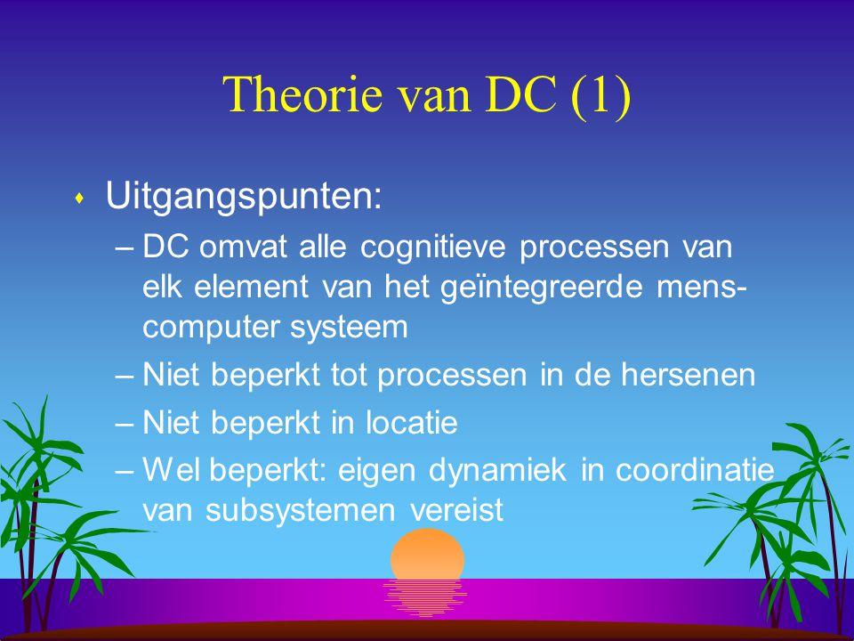 Theorie van DC (1) s Uitgangspunten: –DC omvat alle cognitieve processen van elk element van het geïntegreerde mens- computer systeem –Niet beperkt tot processen in de hersenen –Niet beperkt in locatie –Wel beperkt: eigen dynamiek in coordinatie van subsystemen vereist