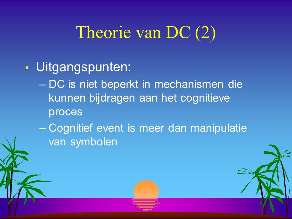 Theorie van DC (2) s Uitgangspunten: –DC is niet beperkt in mechanismen die kunnen bijdragen aan het cognitieve proces –Cognitief event is meer dan manipulatie van symbolen