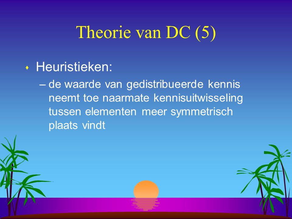 Theorie van DC (5) s Heuristieken: –de waarde van gedistribueerde kennis neemt toe naarmate kennisuitwisseling tussen elementen meer symmetrisch plaats vindt
