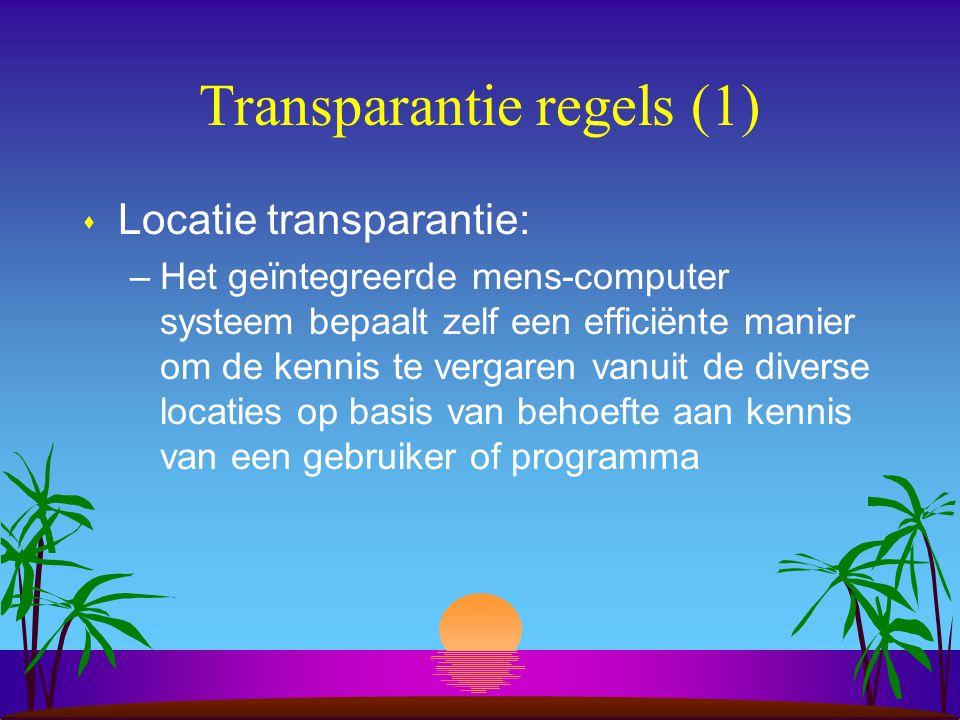 Transparantie regels (1) s Locatie transparantie: –Het geïntegreerde mens-computer systeem bepaalt zelf een efficiënte manier om de kennis te vergaren vanuit de diverse locaties op basis van behoefte aan kennis van een gebruiker of programma