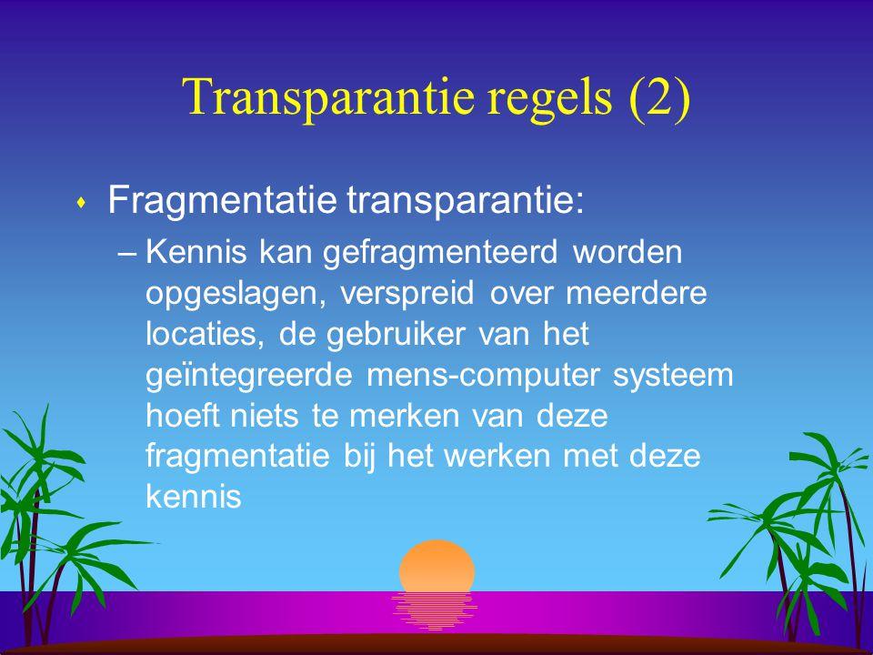 Transparantie regels (2) s Fragmentatie transparantie: –Kennis kan gefragmenteerd worden opgeslagen, verspreid over meerdere locaties, de gebruiker van het geïntegreerde mens-computer systeem hoeft niets te merken van deze fragmentatie bij het werken met deze kennis
