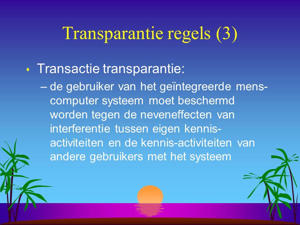 Transparantie regels (3) s Transactie transparantie: –de gebruiker van het geïntegreerde mens- computer systeem moet beschermd worden tegen de neveneffecten van interferentie tussen eigen kennis- activiteiten en de kennis-activiteiten van andere gebruikers met het systeem