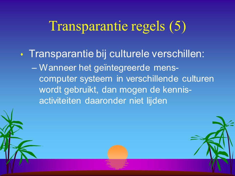 Transparantie regels (5) s Transparantie bij culturele verschillen: –Wanneer het geïntegreerde mens- computer systeem in verschillende culturen wordt gebruikt, dan mogen de kennis- activiteiten daaronder niet lijden