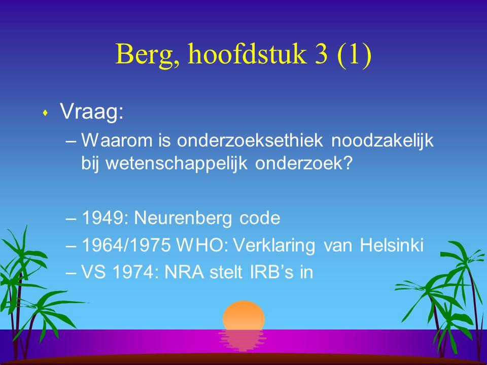 Berg, hoofdstuk 3 (1) s Vraag: –Waarom is onderzoeksethiek noodzakelijk bij wetenschappelijk onderzoek.