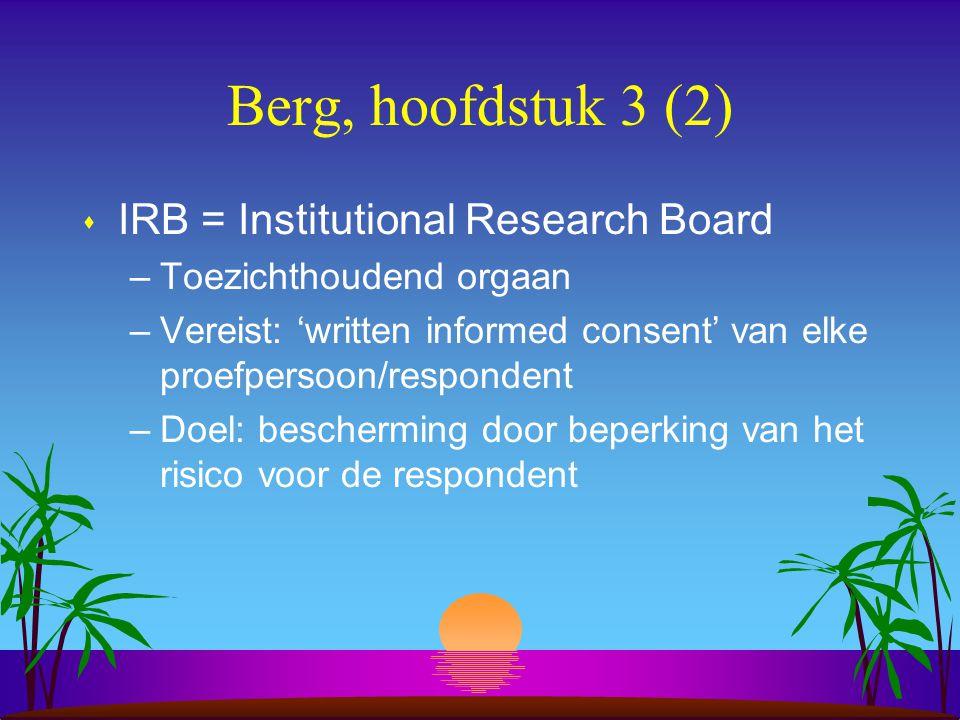 Berg, hoofdstuk 3 (2) s IRB = Institutional Research Board –Toezichthoudend orgaan –Vereist: 'written informed consent' van elke proefpersoon/respondent –Doel: bescherming door beperking van het risico voor de respondent