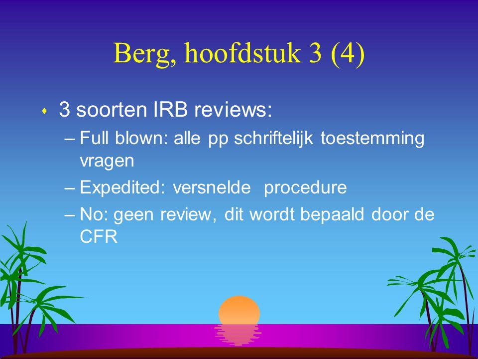 Berg, hoofdstuk 3 (4) s 3 soorten IRB reviews: –Full blown: alle pp schriftelijk toestemming vragen –Expedited: versnelde procedure –No: geen review, dit wordt bepaald door de CFR
