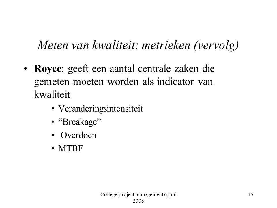 College project management 6 juni 2003 15 Meten van kwaliteit: metrieken (vervolg) Royce: geeft een aantal centrale zaken die gemeten moeten worden als indicator van kwaliteit Veranderingsintensiteit Breakage Overdoen MTBF