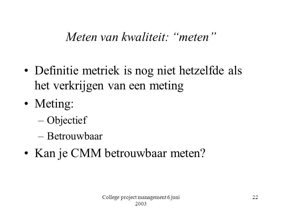 College project management 6 juni 2003 22 Meten van kwaliteit: meten Definitie metriek is nog niet hetzelfde als het verkrijgen van een meting Meting: –Objectief –Betrouwbaar Kan je CMM betrouwbaar meten