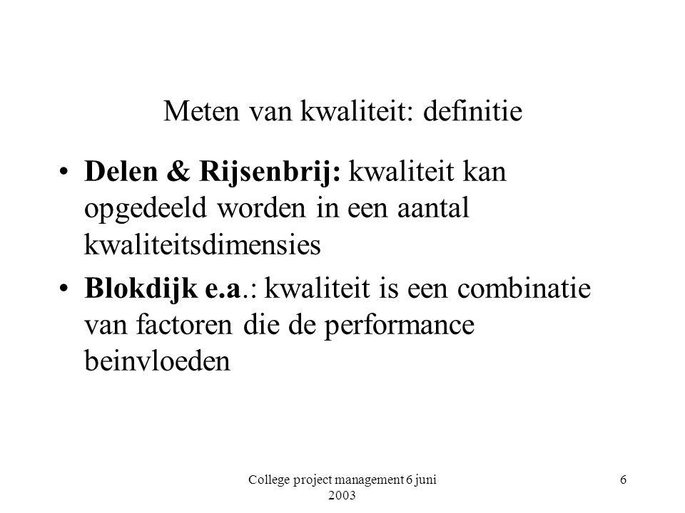 College project management 6 juni 2003 6 Meten van kwaliteit: definitie Delen & Rijsenbrij: kwaliteit kan opgedeeld worden in een aantal kwaliteitsdimensies Blokdijk e.a.: kwaliteit is een combinatie van factoren die de performance beinvloeden