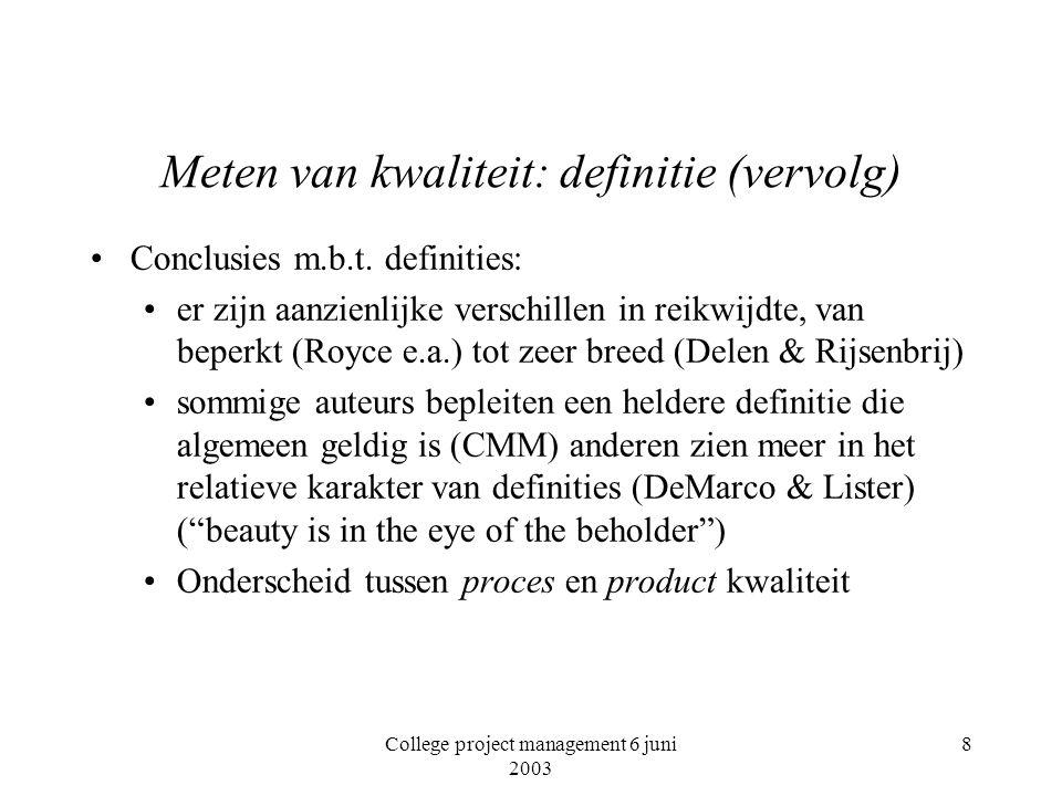 College project management 6 juni 2003 9 Meten van kwaliteit: metrieken definitie van een kwaliteitsaspect eist operationalisatie, het meetbaar maken meetbaar betekent het kunnen doen van een kwantitatieve uitspraak over het verschil tussen twee objecten op een criterium kwantitatief kent verschillende nivo's: relatief verschil absoluut verschil rangorde