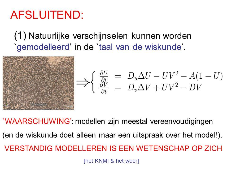 AFSLUITEND: (1) Natuurlijke verschijnselen kunnen worden `gemodelleerd' in de `taal van de wiskunde'. `WAARSCHUWING': modellen zijn meestal vereenvoud
