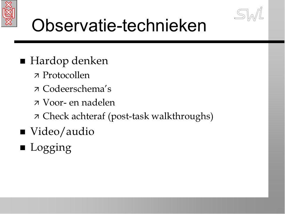 Observatie-technieken n Hardop denken ä Protocollen ä Codeerschema's ä Voor- en nadelen ä Check achteraf (post-task walkthroughs) n Video/audio n Logg