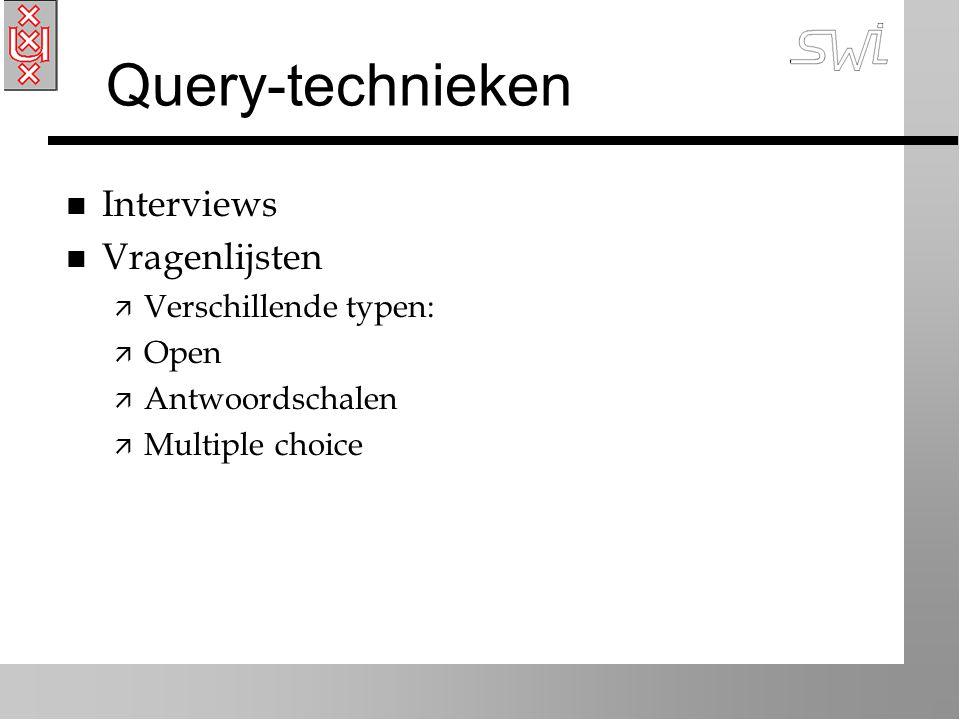 Query-technieken n Interviews n Vragenlijsten ä Verschillende typen: ä Open ä Antwoordschalen ä Multiple choice