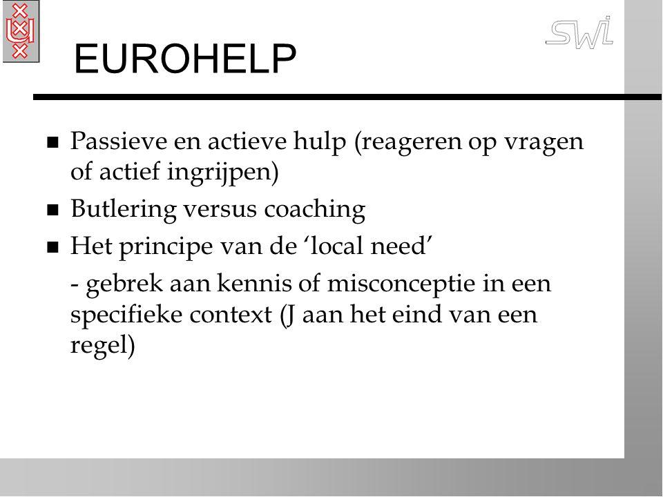 EUROHELP n Passieve en actieve hulp (reageren op vragen of actief ingrijpen) n Butlering versus coaching n Het principe van de 'local need' - gebrek aan kennis of misconceptie in een specifieke context (J aan het eind van een regel)