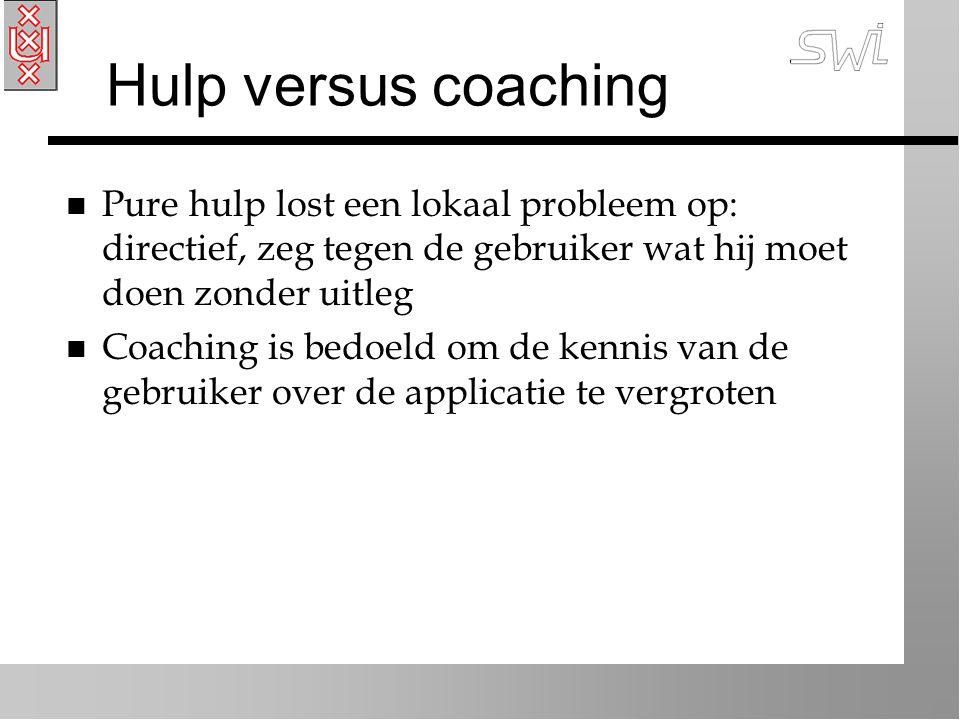 Hulp versus coaching n Pure hulp lost een lokaal probleem op: directief, zeg tegen de gebruiker wat hij moet doen zonder uitleg n Coaching is bedoeld om de kennis van de gebruiker over de applicatie te vergroten