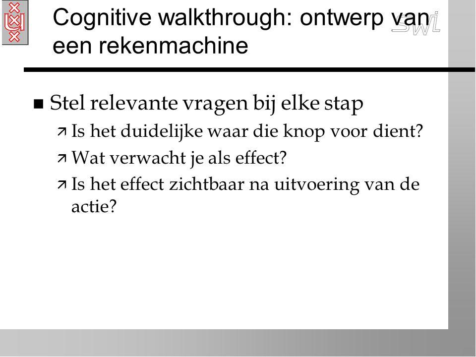 Cognitive walkthrough: ontwerp van een rekenmachine n Stel relevante vragen bij elke stap ä Is het duidelijke waar die knop voor dient.